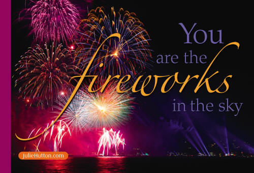 You are the Fireworks in the sky